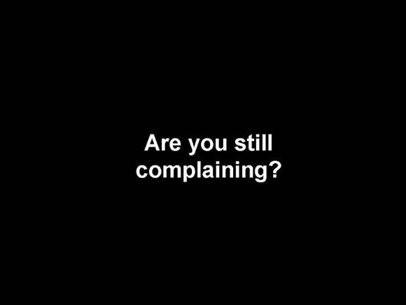 are you still complaining?